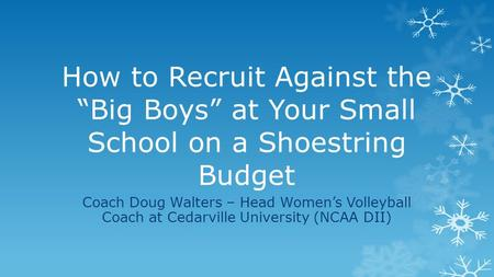 "How to Recruit Against the ""Big Boys"" at Your Small School on a Shoestring Budget Coach Doug Walters – Head Women's Volleyball Coach at Cedarville University."
