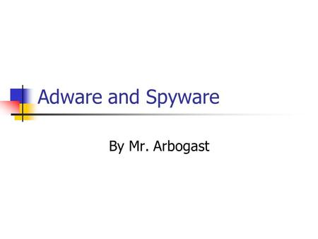 Adware and Spyware By Mr. Arbogast.