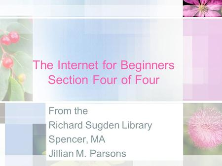 The Internet for Beginners Section Four of Four From the Richard Sugden Library Spencer, MA Jillian M. Parsons.