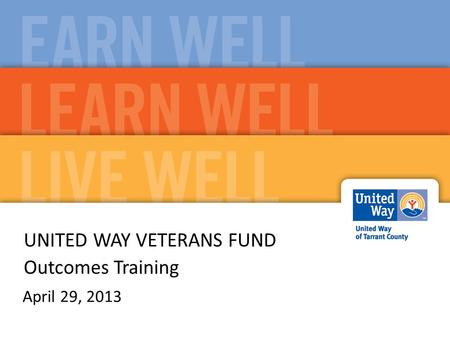 UNITED WAY VETERANS FUND Outcomes Training April 29, 2013.