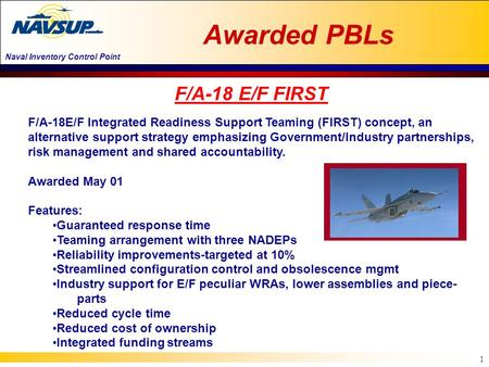 Naval Inventory Control Point 1 F/A-18E/F Integrated Readiness Support Teaming (FIRST) concept, an alternative support strategy emphasizing Government/Industry.