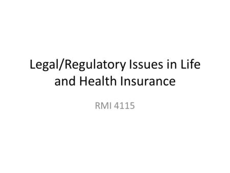 Legal/Regulatory Issues in Life and Health Insurance RMI 4115.