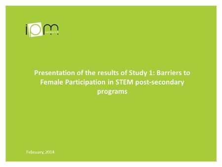 Presentation of the results of Study 1: Barriers to Female Participation in STEM post-secondary programs February, 2014.