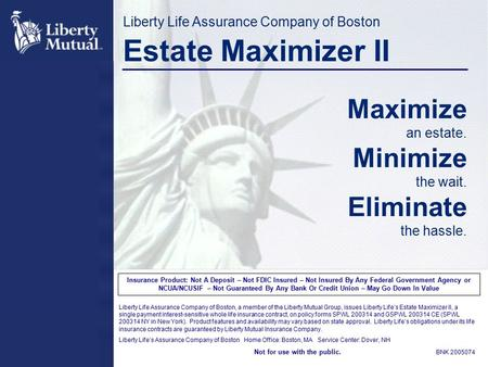 Liberty Life Assurance Company of Boston Estate Maximizer II Maximize an estate. Minimize the wait. Eliminate the hassle. Insurance Product: Not A Deposit.