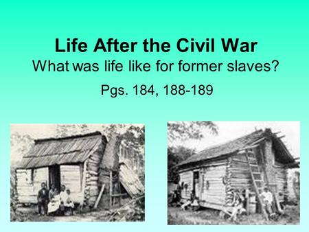 Life After the Civil War What was life like for former slaves? Pgs. 184, 188-189.