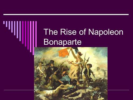 The Rise of Napoleon Bonaparte. The Rise  Napoleon joined the French Army during the revolution  Napoleon was a member of the Artillery Divisions 