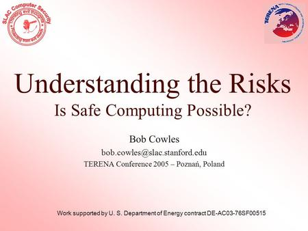 Understanding the Risks Is Safe Computing Possible? Bob Cowles TERENA Conference 2005 – Poznań, Poland Work supported by U.