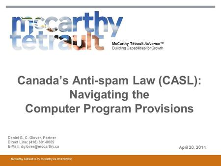 McCarthy Tétrault Advance™ Building Capabilities for Growth Canada's Anti-spam Law (CASL): Navigating the Computer Program Provisions April 30, 2014 McCarthy.