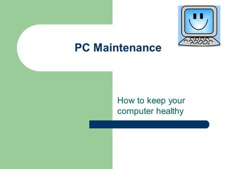 PC Maintenance How to keep your computer healthy.