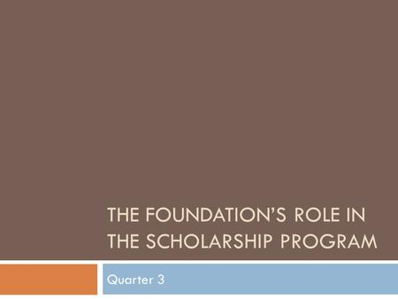 THE FOUNDATION'S ROLE IN THE SCHOLARSHIP PROGRAM Quarter 3.