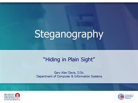 "Steganography ""Hiding in Plain Sight"" Gary Alan Davis, D.Sc. Department of Computer & Information Systems."
