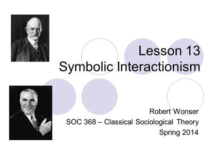 Lesson 13 Symbolic Interactionism Robert Wonser SOC 368 – Classical Sociological Theory Spring 2014.