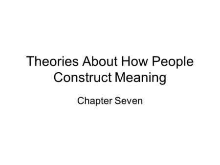 Theories About How People Construct Meaning Chapter Seven.
