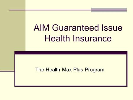AIM Guaranteed Issue Health Insurance The Health Max Plus Program.