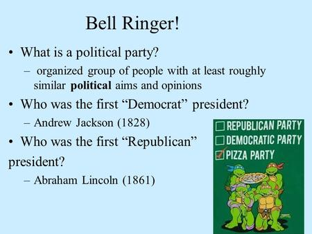 "Bell Ringer! What is a political party? – organized group of people with at least roughly similar political aims and opinions Who was the first ""Democrat"""