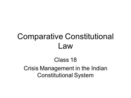 Comparative Constitutional Law Class 18 Crisis Management in the Indian Constitutional System.