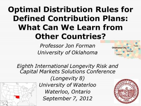 Optimal Distribution Rules for Defined Contribution Plans: What Can We Learn from Other Countries? Professor Jon Forman University of Oklahoma Eighth International.