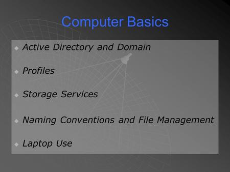 Computer Basics   Active Directory and Domain   Profiles   Storage Services   Naming Conventions and File Management   Laptop Use.