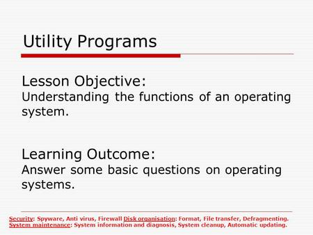 Utility Programs Lesson Objective: Understanding the functions of an operating system. Learning Outcome: Answer some basic questions on operating systems.
