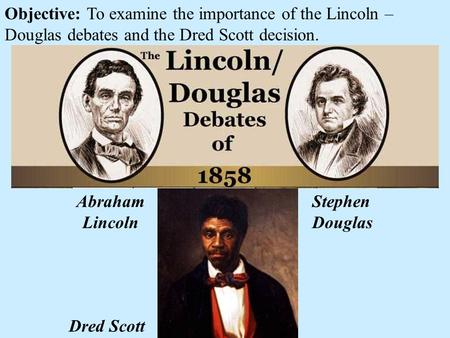 Objective: To examine the importance of the Lincoln – Douglas debates and the Dred Scott decision. Dred Scott Abraham Lincoln Stephen Douglas.