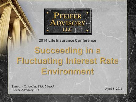 Timothy C. Pfeifer, FSA, MAAA Pfeifer Advisory LLC April 8, 2014 2014 Life Insurance Conference.