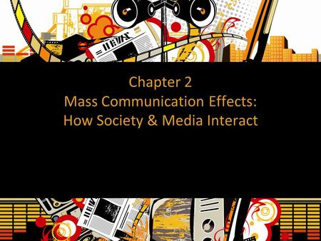 Chapter 2 Mass Communication Effects: How Society & Media Interact.