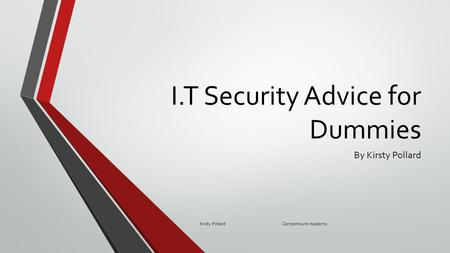 I.T Security Advice for Dummies By Kirsty Pollard Kirsty Pollard Campsmount Academy.