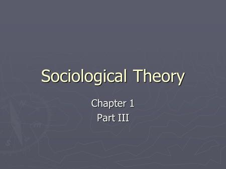 Sociological Theory Chapter 1 Part III. Sociological Theory ► A theory is a statement of how and why specific facts are related ► The two basic questions.