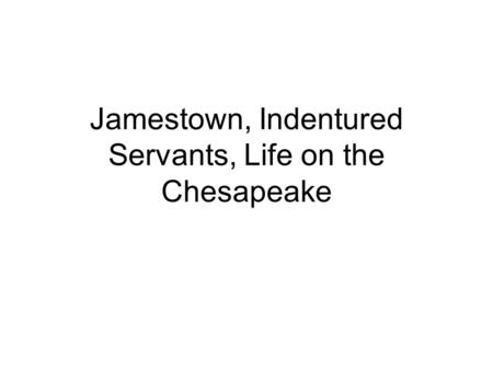 Jamestown, Indentured Servants, Life on the Chesapeake.
