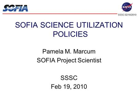 SSSC 02/18/2010 P. Marcum Science Utilization Policies SOFIA SCIENCE UTILIZATION POLICIES Pamela M. Marcum SOFIA Project Scientist SSSC Feb 19, 2010.