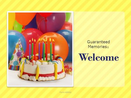 Welcome Guaranteed Memories ® Form AIP002. Guaranteed Memories® Creating fond memories is a wonderful and lasting gift. Form AIP002.