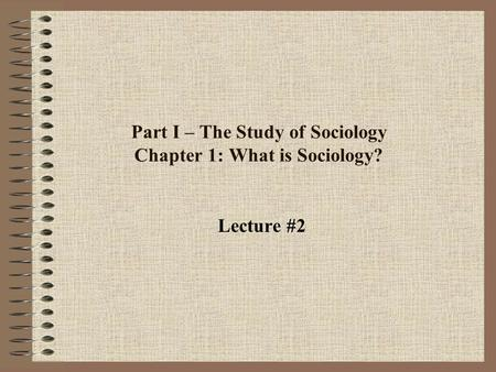 Part I – The Study of Sociology Chapter 1: What is Sociology? Lecture #2.