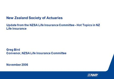 New Zealand Society of Actuaries Update from the NZSA Life Insurance Committee - Hot Topics in NZ Life Insurance Greg Bird Convenor, NZSA Life Insurance.