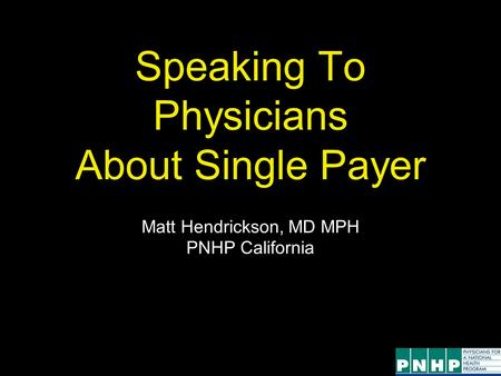 Speaking To Physicians About Single Payer Matt Hendrickson, MD MPH PNHP California.
