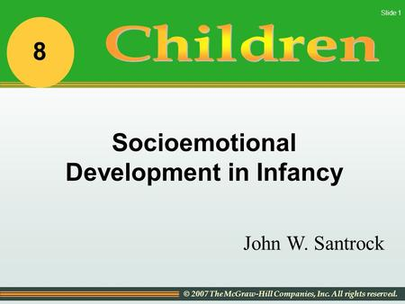 © 2007 The McGraw-Hill Companies, Inc. All rights reserved. Slide 1 John W. Santrock Socioemotional Development in Infancy 8.