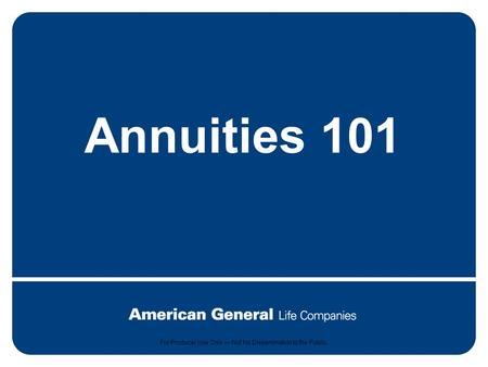 1 For producer use only. Not for dissemination to the public. Annuities 101 For Producer Use Only — Not for Dissemination to the Public.