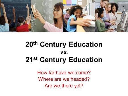 20 th Century Education vs. 21 st Century Education How far have we come? Where are we headed? Are we there yet?
