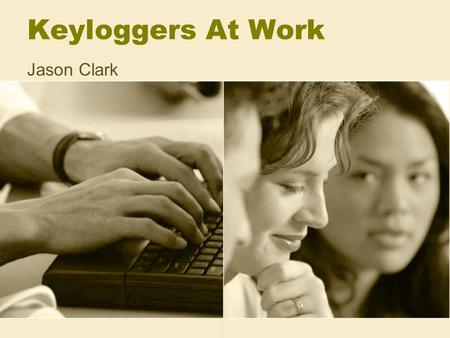 Keyloggers At Work Jason Clark. History Believed to have been first used by the government Believed that they were used in the early 1990's Software key.