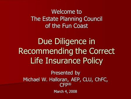 Welcome to The Estate Planning Council of the Fun Coast Due Diligence in Recommending the Correct Life Insurance Policy Presented by Michael W. Halloran,
