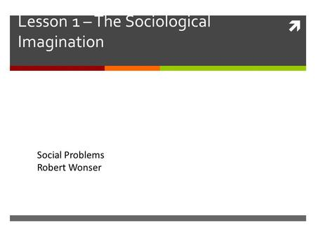  Lesson 1 – The Sociological Imagination Social Problems Robert Wonser.