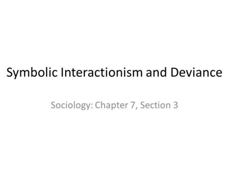 Symbolic Interactionism and Deviance Sociology: Chapter 7, Section 3.