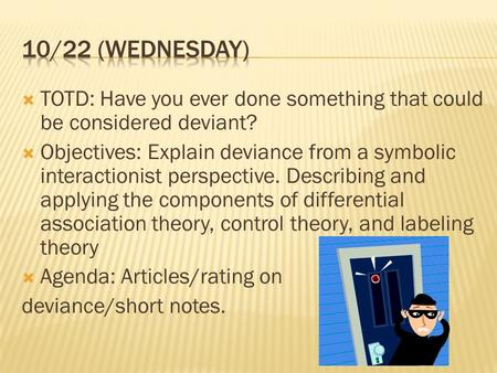 10/22 (Wednesday) TOTD: Have you ever done something that could be considered deviant? Objectives: Explain deviance from a symbolic interactionist perspective.