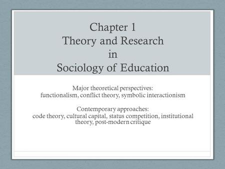 Chapter 1 Theory and Research in Sociology of Education Major theoretical perspectives: functionalism, conflict theory, symbolic interactionism Contemporary.