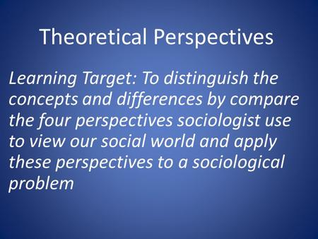 Theoretical Perspectives Learning Target: To distinguish the concepts and differences by compare the four perspectives sociologist use to view our social.