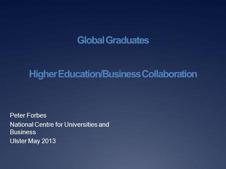 Global Graduates Higher Education/Business Collaboration Peter Forbes National Centre for Universities and Business Ulster May 2013.