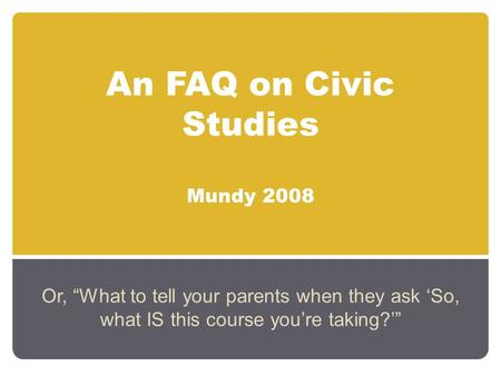 "An FAQ on Civic Studies Mundy 2008 Or, ""What to tell your parents when they ask 'So, what IS this course you're taking?'"""