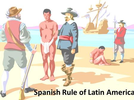 Spanish Rule of Latin America. Learning Targets: 1)Explain and demonstrate an understanding of the impact of Spanish Rule of the life of Native Americans.