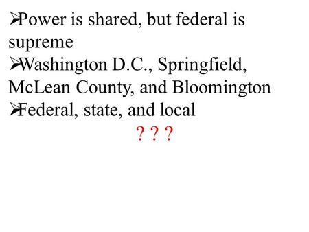  Power is shared, but federal is supreme  Washington D.C., Springfield, McLean County, and Bloomington  Federal, state, and local ? ? ?