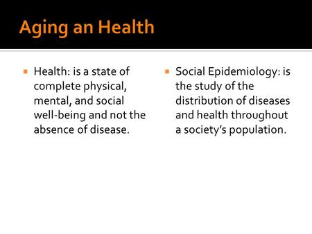  Health: is a state of complete physical, mental, and social well-being and not the absence of disease.  Social Epidemiology: is the study of the distribution.