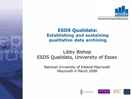 ESDS Qualidata: Establishing and sustaining qualitative data archiving Libby Bishop ESDS Qualidata, University of Essex National University of Ireland-Maynooth.